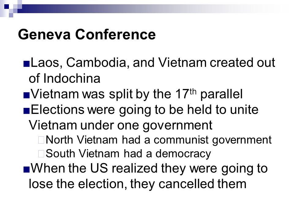 Geneva Conference ■Laos, Cambodia, and Vietnam created out of Indochina ■Vietnam was split by the 17 th parallel ■Elections were going to be held to u