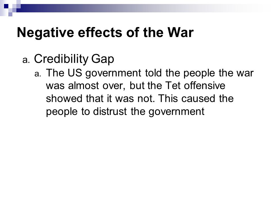 Negative effects of the War a. Credibility Gap a. The US government told the people the war was almost over, but the Tet offensive showed that it was