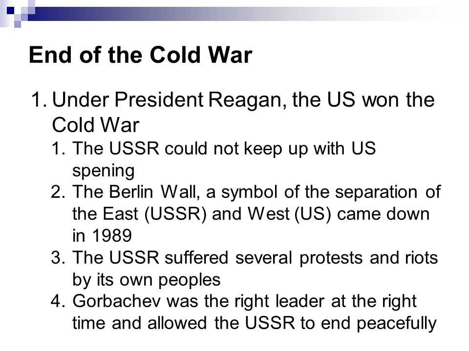 End of the Cold War 1.Under President Reagan, the US won the Cold War 1.The USSR could not keep up with US spening 2.The Berlin Wall, a symbol of the