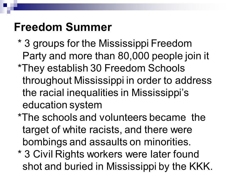 Freedom Summer * 3 groups for the Mississippi Freedom Party and more than 80,000 people join it *They establish 30 Freedom Schools throughout Mississi