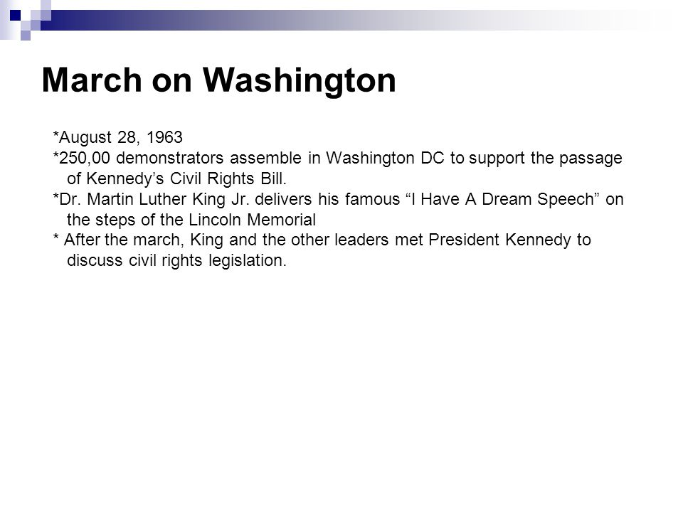 March on Washington *August 28, 1963 *250,00 demonstrators assemble in Washington DC to support the passage of Kennedy's Civil Rights Bill. *Dr. Marti