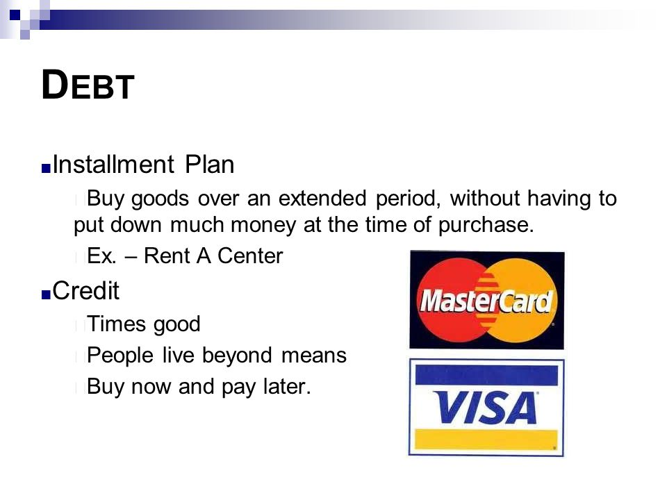 D EBT ■ Installment Plan  Buy goods over an extended period, without having to put down much money at the time of purchase.  Ex. – Rent A Center ■ C
