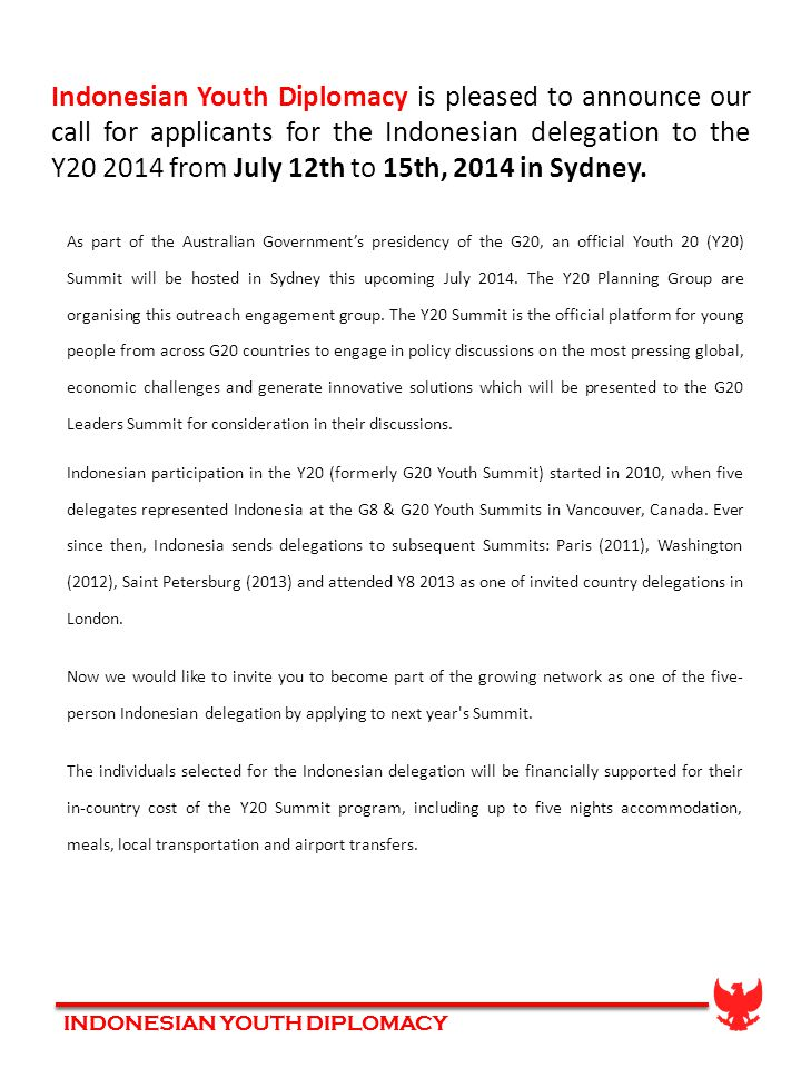 INDONESIAN YOUTH DIPLOMACY Indonesian Youth Diplomacy is pleased to announce our call for applicants for the Indonesian delegation to the Y20 2014 from July 12th to 15th, 2014 in Sydney.