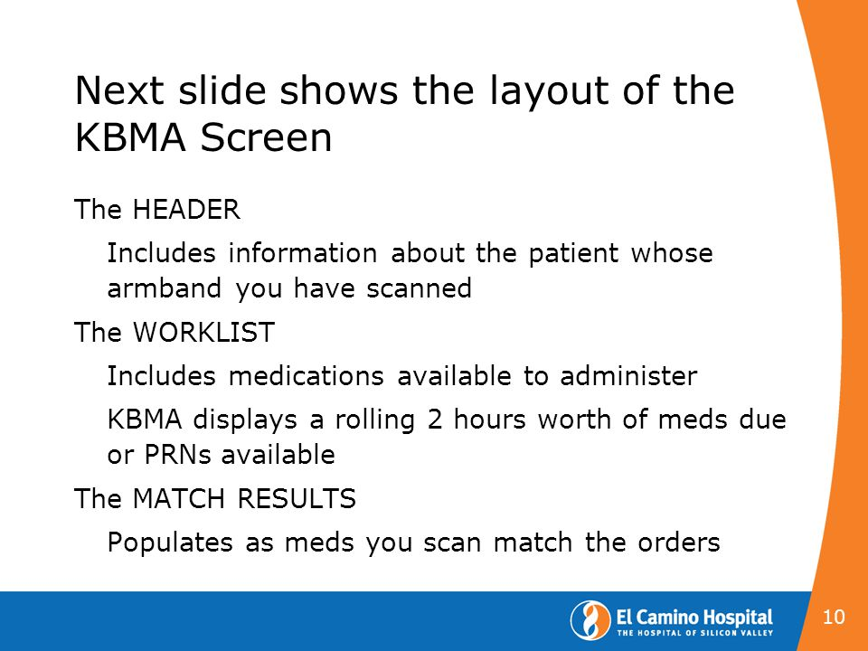 Next slide shows the layout of the KBMA Screen The HEADER Includes information about the patient whose armband you have scanned The WORKLIST Includes medications available to administer KBMA displays a rolling 2 hours worth of meds due or PRNs available The MATCH RESULTS Populates as meds you scan match the orders 10