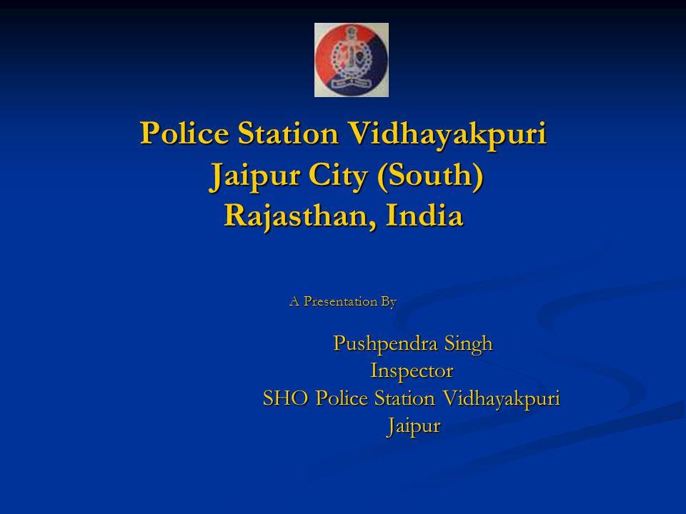 Police Station Vidhayakpuri Jaipur City (South) Rajasthan, India A Presentation By Pushpendra Singh Pushpendra SinghInspector SHO Police Station Vidha