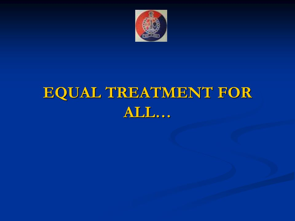 EQUAL TREATMENT FOR ALL…