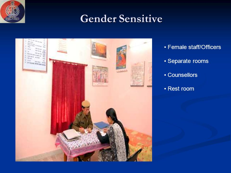 Gender Sensitive Female staff/Officers Separate rooms Counsellors Rest room