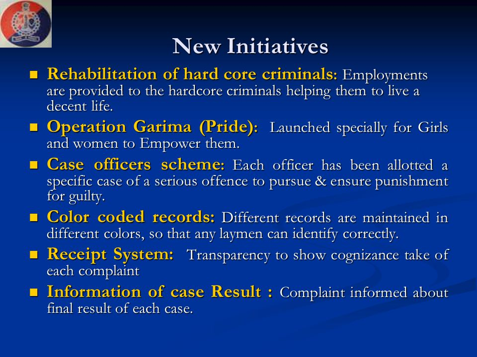 New Initiatives Rehabilitation of hard core criminals : Employments are provided to the hardcore criminals helping them to live a decent life. Rehabil