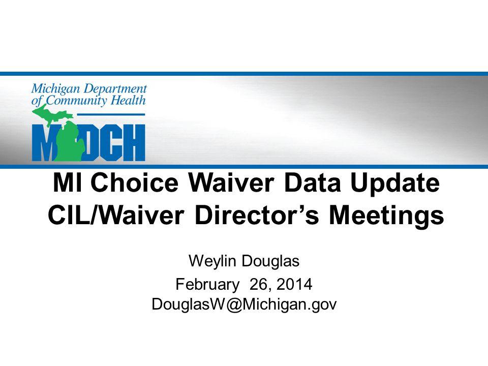 MI Choice Waiver Data Update CIL/Waiver Director's Meetings Weylin Douglas February 26, 2014 DouglasW@Michigan.gov