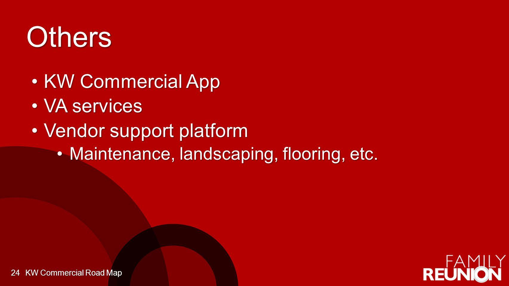 Others KW Commercial AppKW Commercial App VA servicesVA services Vendor support platformVendor support platform Maintenance, landscaping, flooring, etc.Maintenance, landscaping, flooring, etc.