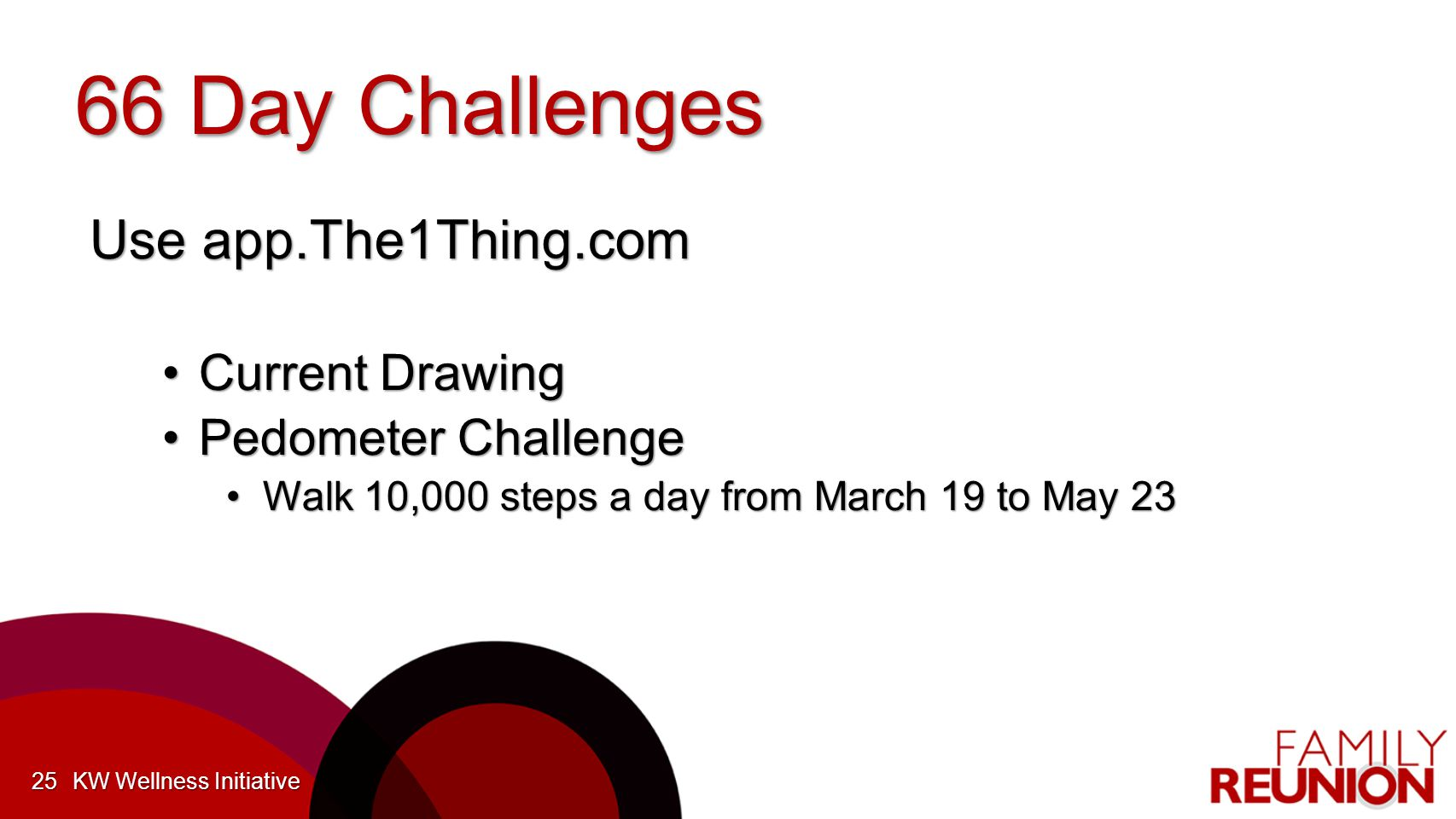 66 Day Challenges Use app.The1Thing.com Current DrawingCurrent Drawing Pedometer ChallengePedometer Challenge Walk 10,000 steps a day from March 19 to May 23Walk 10,000 steps a day from March 19 to May 23 KW Wellness Initiative25