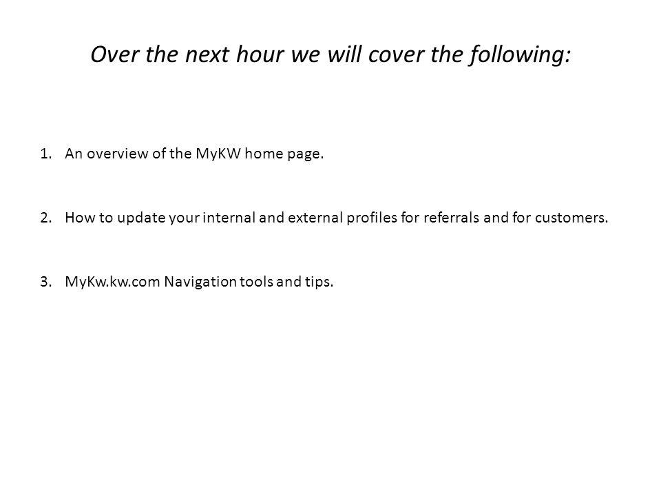 Over the next hour we will cover the following: 1.An overview of the MyKW home page. 2.How to update your internal and external profiles for referrals