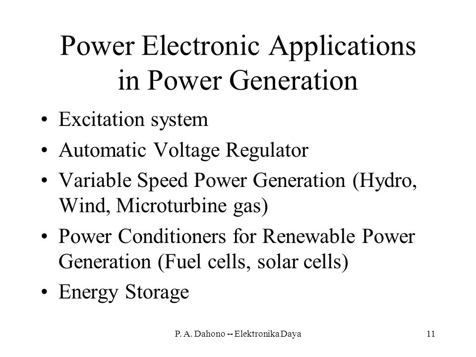Power Electronic Applications in Power Generation Excitation system Automatic Voltage Regulator Variable Speed Power Generation (Hydro, Wind, Microturbine gas) Power Conditioners for Renewable Power Generation (Fuel cells, solar cells) Energy Storage 11P.