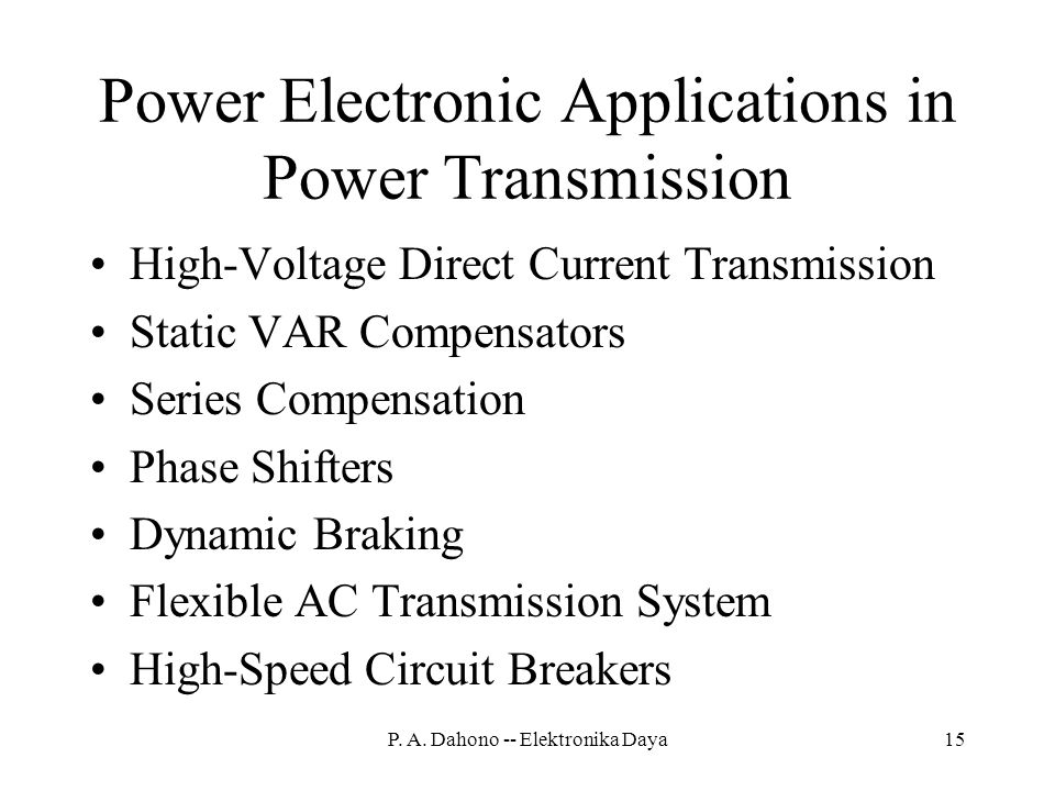Power Electronic Applications in Power Transmission High-Voltage Direct Current Transmission Static VAR Compensators Series Compensation Phase Shifters Dynamic Braking Flexible AC Transmission System High-Speed Circuit Breakers 15P.