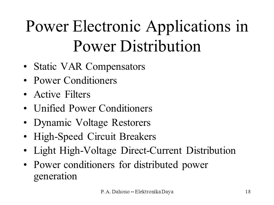 Power Electronic Applications in Power Distribution Static VAR Compensators Power Conditioners Active Filters Unified Power Conditioners Dynamic Voltage Restorers High-Speed Circuit Breakers Light High-Voltage Direct-Current Distribution Power conditioners for distributed power generation 18P.