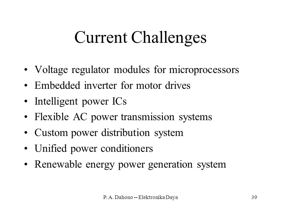 Current Challenges Voltage regulator modules for microprocessors Embedded inverter for motor drives Intelligent power ICs Flexible AC power transmission systems Custom power distribution system Unified power conditioners Renewable energy power generation system 39P.