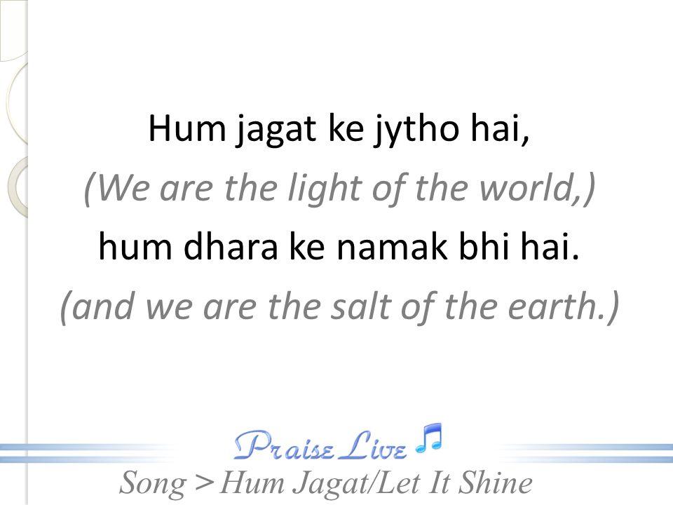 Song > > Hum jagat ke jytho hai, (We are the light of the world,) hum dhara ke namak bhi hai.