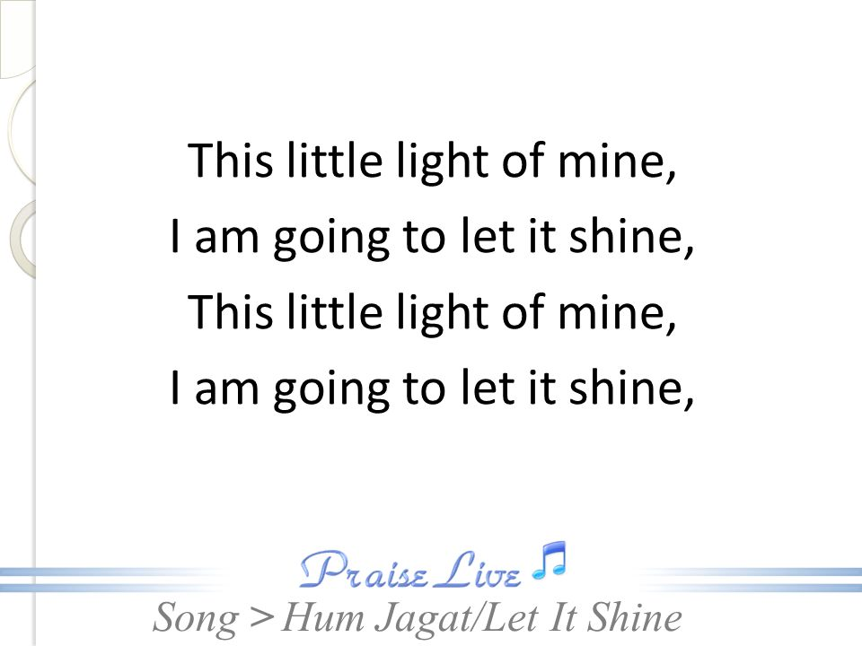 Song > This little light of mine, I am going to let it shine, Let it shine, let it shine Hum Jagat/Let It Shine