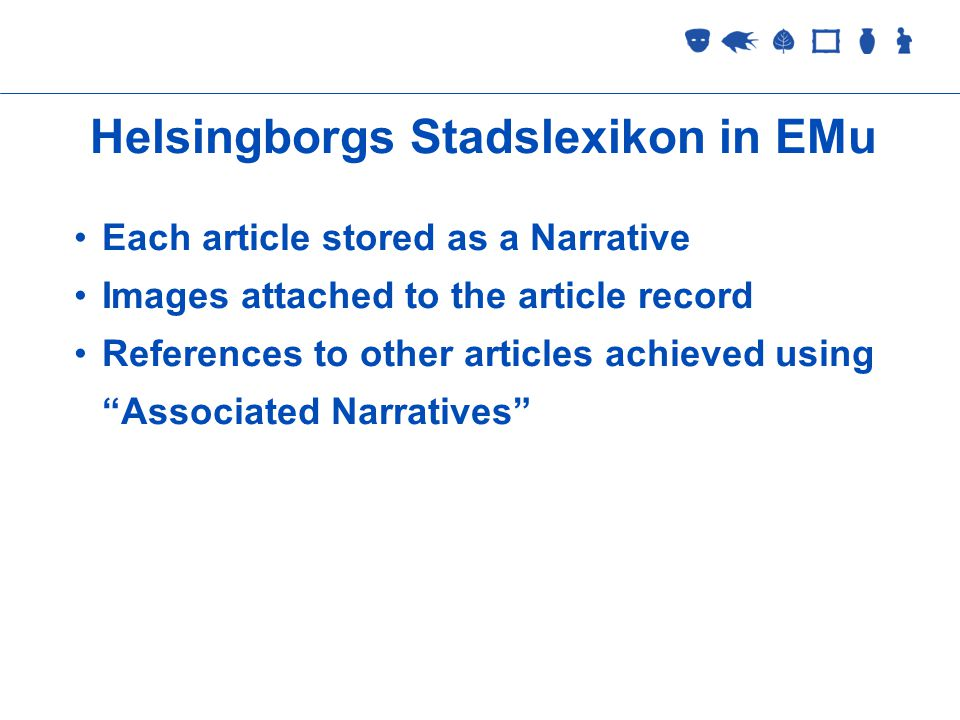Collections Management 2 September 2005 Helsingborgs Stadslexikon in EMu Each article stored as a Narrative Images attached to the article record References to other articles achieved using Associated Narratives