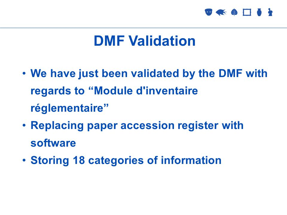 Collections Management 2 September 2005 DMF Validation We have just been validated by the DMF with regards to Module d inventaire réglementaire Replacing paper accession register with software Storing 18 categories of information