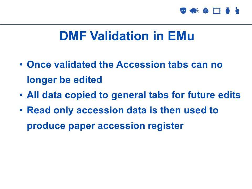 Collections Management 2 September 2005 DMF Validation in EMu Once validated the Accession tabs can no longer be edited All data copied to general tabs for future edits Read only accession data is then used to produce paper accession register