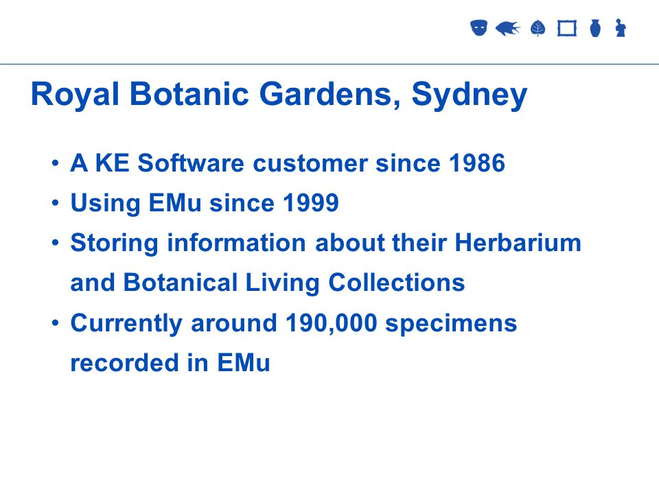Collections Management 2 September 2005 Royal Botanic Gardens, Sydney A KE Software customer since 1986 Using EMu since 1999 Storing information about their Herbarium and Botanical Living Collections Currently around 190,000 specimens recorded in EMu