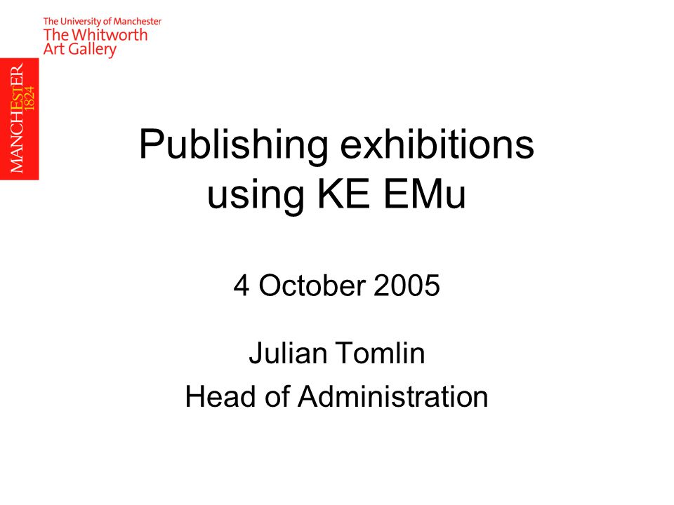 Publishing exhibitions using KE EMu 4 October 2005 Julian Tomlin Head of Administration
