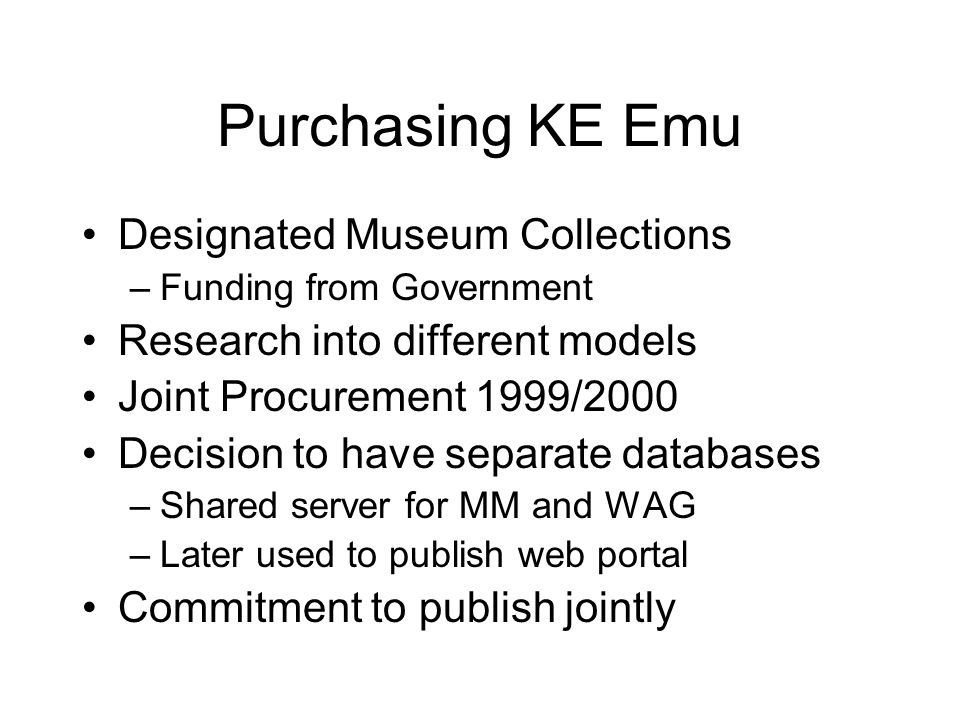 Purchasing KE Emu Designated Museum Collections –Funding from Government Research into different models Joint Procurement 1999/2000 Decision to have separate databases –Shared server for MM and WAG –Later used to publish web portal Commitment to publish jointly
