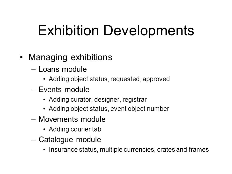 Exhibition Developments Managing exhibitions –Loans module Adding object status, requested, approved –Events module Adding curator, designer, registrar Adding object status, event object number –Movements module Adding courier tab –Catalogue module Insurance status, multiple currencies, crates and frames