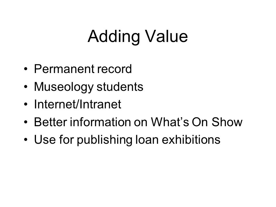 Adding Value Permanent record Museology students Internet/Intranet Better information on What's On Show Use for publishing loan exhibitions