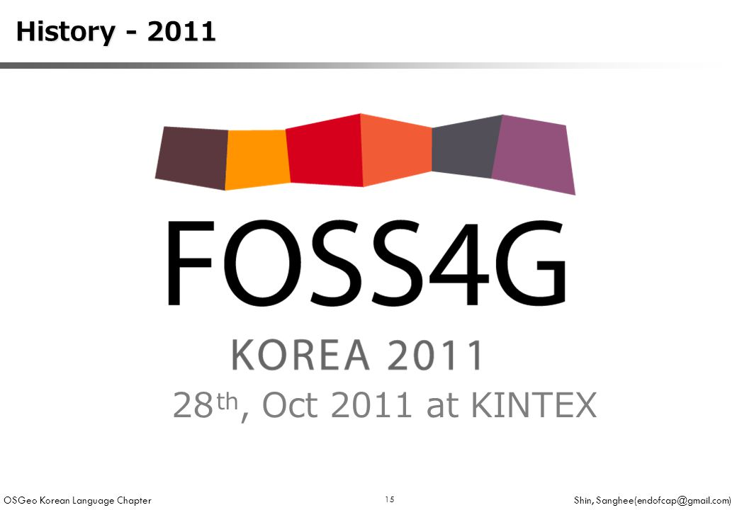OSGeo Korean Language Chapter Shin, Sanghee(endofcap@gmail.com) 15 History - 2011 History - 2011 28 th, Oct 2011 at KINTEX