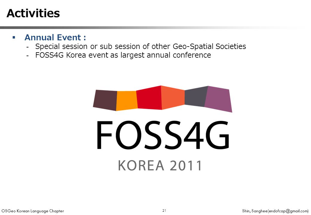 OSGeo Korean Language Chapter Shin, 21  Annual Event : -Special session or sub session of other Geo-Spatial Societies -FOSS4G Korea event as largest annual conference Activities Activities