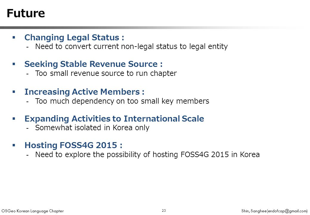 OSGeo Korean Language Chapter Shin, 23 Future Future  Changing Legal Status : -Need to convert current non-legal status to legal entity  Seeking Stable Revenue Source : -Too small revenue source to run chapter  Increasing Active Members : -Too much dependency on too small key members  Expanding Activities to International Scale -Somewhat isolated in Korea only  Hosting FOSS4G 2015 : -Need to explore the possibility of hosting FOSS4G 2015 in Korea
