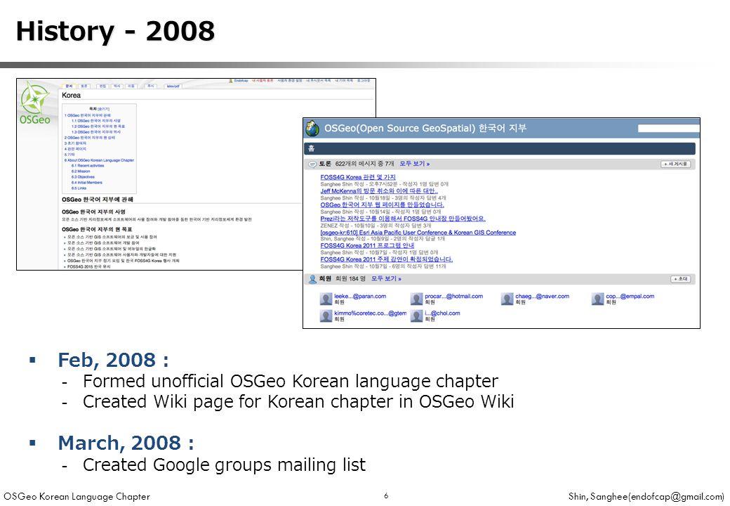 OSGeo Korean Language Chapter Shin, Sanghee(endofcap@gmail.com) 6 History - 2008 History - 2008  Feb, 2008 : -Formed unofficial OSGeo Korean language chapter -Created Wiki page for Korean chapter in OSGeo Wiki  March, 2008 : -Created Google groups mailing list
