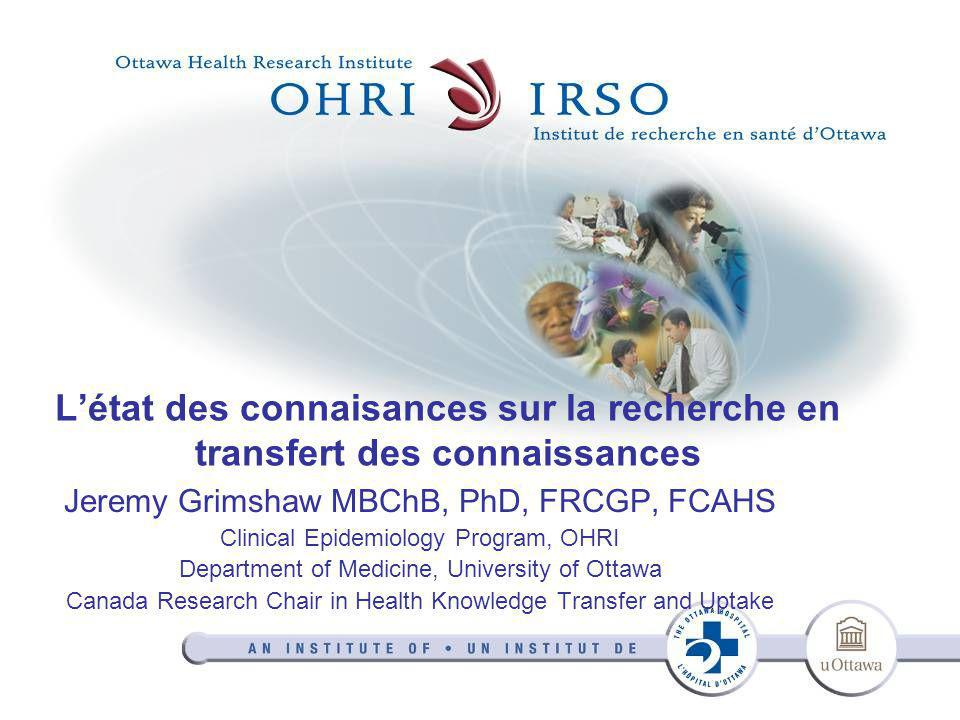 L'état des connaisances sur la recherche en transfert des connaissances Jeremy Grimshaw MBChB, PhD, FRCGP, FCAHS Clinical Epidemiology Program, OHRI Department of Medicine, University of Ottawa Canada Research Chair in Health Knowledge Transfer and Uptake