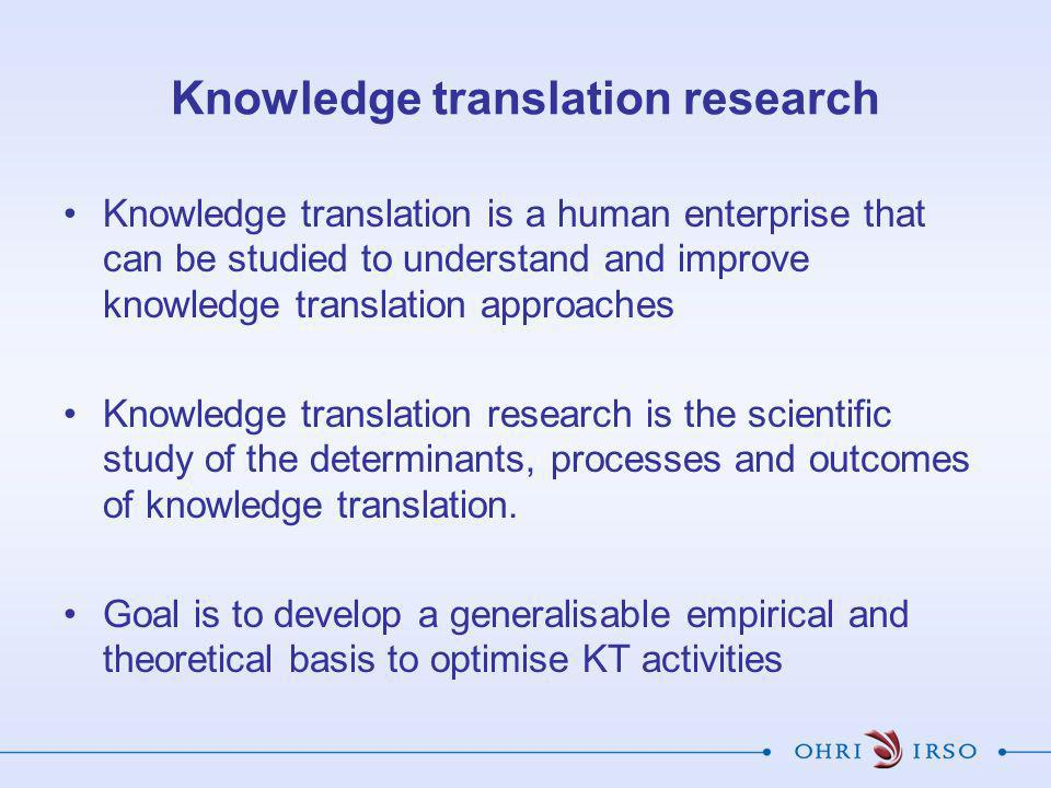 Knowledge translation research Knowledge translation is a human enterprise that can be studied to understand and improve knowledge translation approaches Knowledge translation research is the scientific study of the determinants, processes and outcomes of knowledge translation.