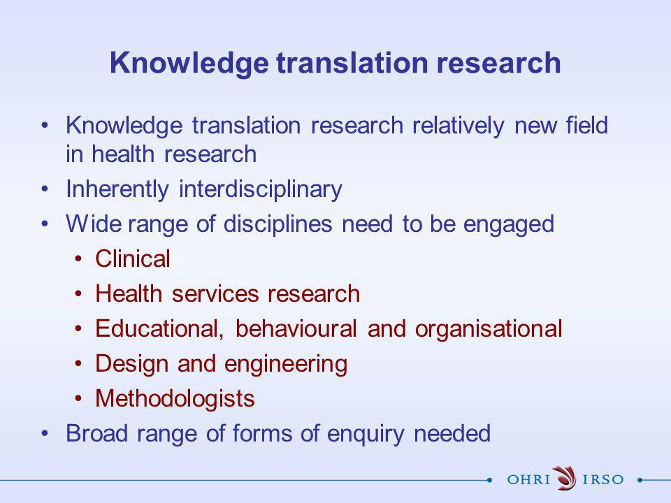 Knowledge translation research Knowledge translation research relatively new field in health research Inherently interdisciplinary Wide range of disciplines need to be engaged Clinical Health services research Educational, behavioural and organisational Design and engineering Methodologists Broad range of forms of enquiry needed