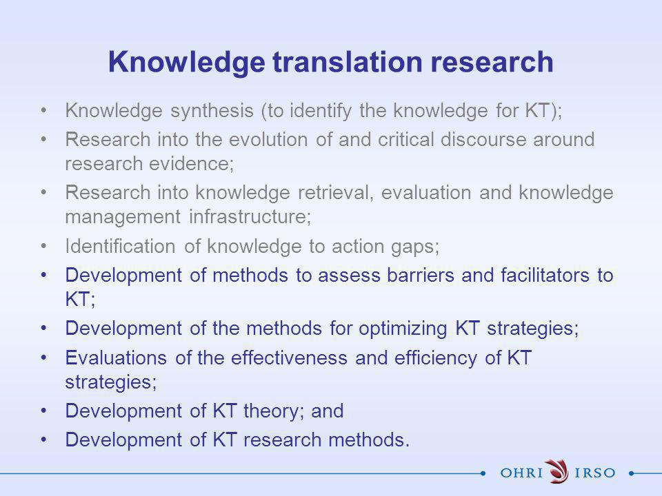 Knowledge translation research Knowledge synthesis (to identify the knowledge for KT); Research into the evolution of and critical discourse around research evidence; Research into knowledge retrieval, evaluation and knowledge management infrastructure; Identification of knowledge to action gaps; Development of methods to assess barriers and facilitators to KT; Development of the methods for optimizing KT strategies; Evaluations of the effectiveness and efficiency of KT strategies; Development of KT theory; and Development of KT research methods.