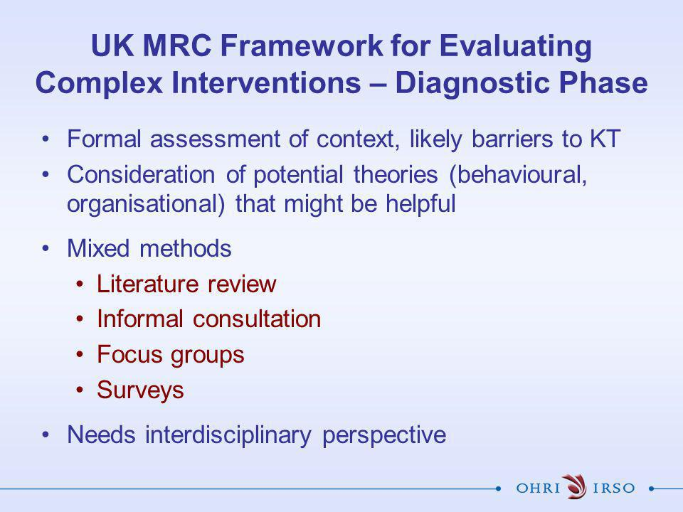 UK MRC Framework for Evaluating Complex Interventions – Diagnostic Phase Formal assessment of context, likely barriers to KT Consideration of potentia