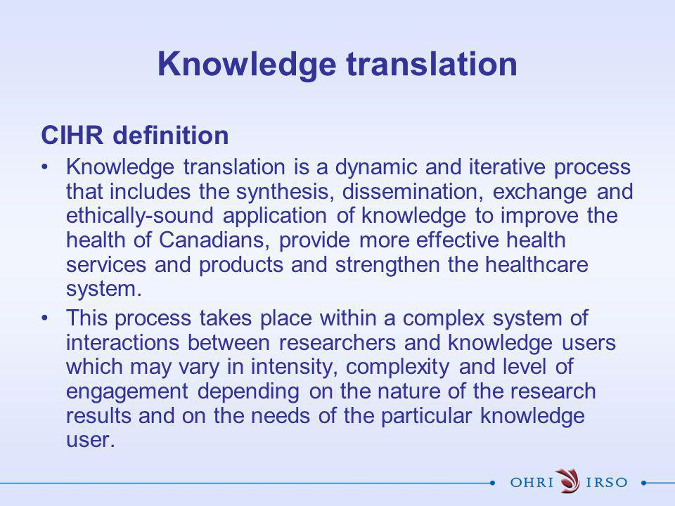 Knowledge translation CIHR definition Knowledge translation is a dynamic and iterative process that includes the synthesis, dissemination, exchange and ethically-sound application of knowledge to improve the health of Canadians, provide more effective health services and products and strengthen the healthcare system.