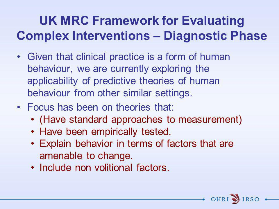UK MRC Framework for Evaluating Complex Interventions – Diagnostic Phase Given that clinical practice is a form of human behaviour, we are currently exploring the applicability of predictive theories of human behaviour from other similar settings.