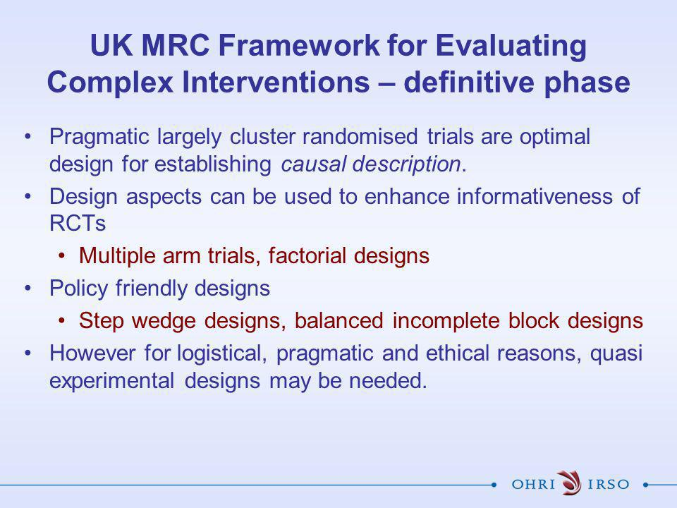 UK MRC Framework for Evaluating Complex Interventions – definitive phase Pragmatic largely cluster randomised trials are optimal design for establishing causal description.
