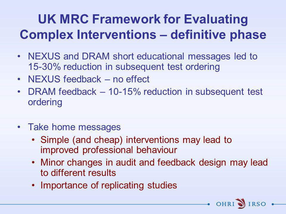 NEXUS and DRAM short educational messages led to 15-30% reduction in subsequent test ordering NEXUS feedback – no effect DRAM feedback – 10-15% reduction in subsequent test ordering Take home messages Simple (and cheap) interventions may lead to improved professional behaviour Minor changes in audit and feedback design may lead to different results Importance of replicating studies