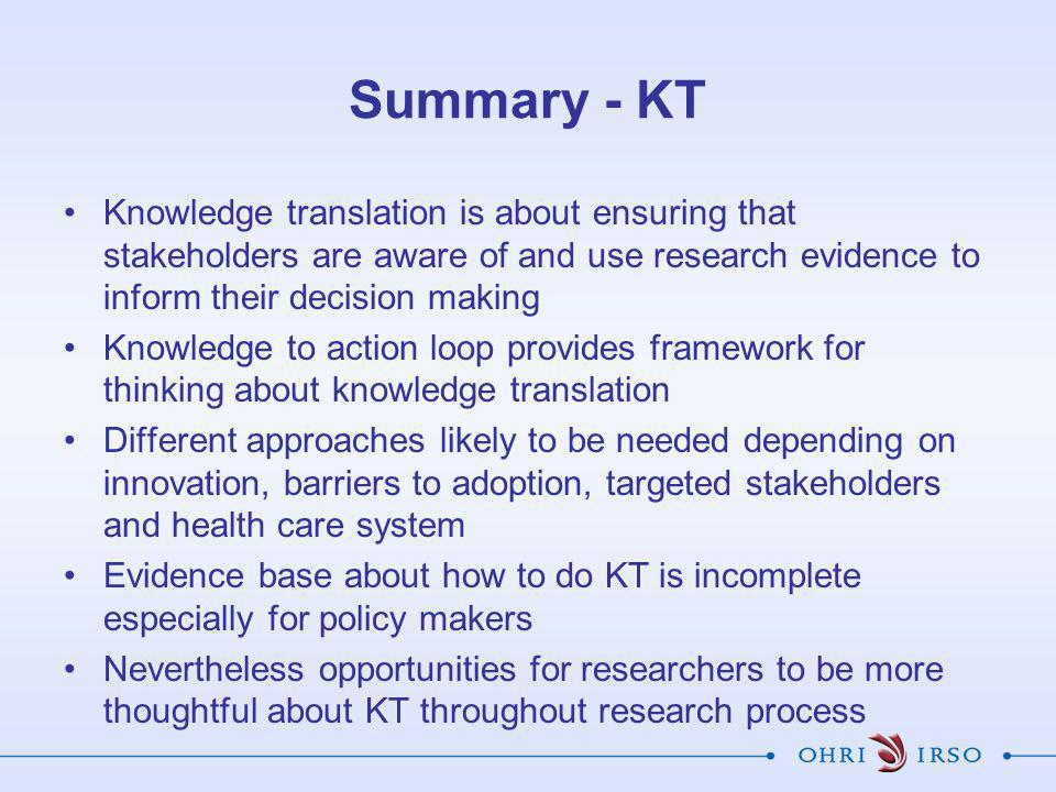 Summary - KT Knowledge translation is about ensuring that stakeholders are aware of and use research evidence to inform their decision making Knowledge to action loop provides framework for thinking about knowledge translation Different approaches likely to be needed depending on innovation, barriers to adoption, targeted stakeholders and health care system Evidence base about how to do KT is incomplete especially for policy makers Nevertheless opportunities for researchers to be more thoughtful about KT throughout research process