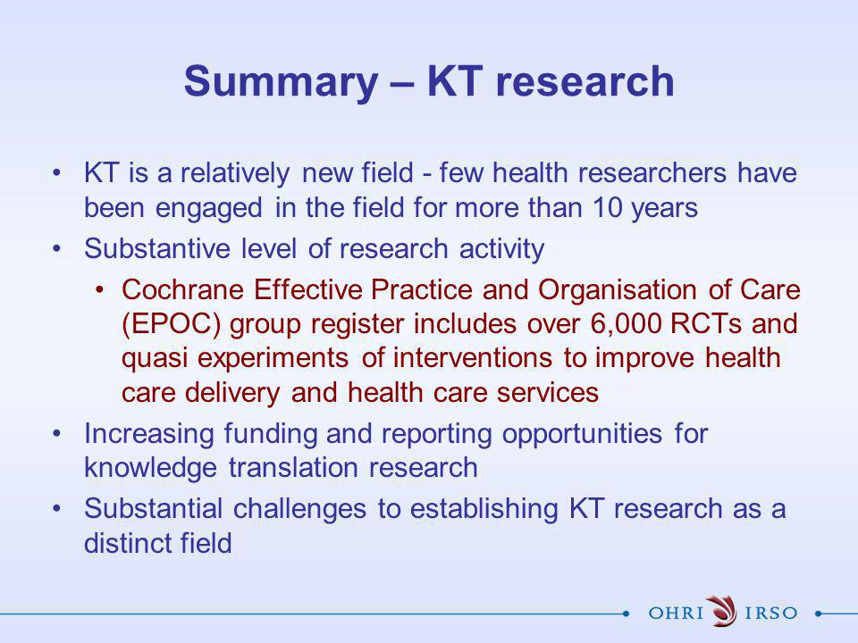 Summary – KT research KT is a relatively new field - few health researchers have been engaged in the field for more than 10 years Substantive level of research activity Cochrane Effective Practice and Organisation of Care (EPOC) group register includes over 6,000 RCTs and quasi experiments of interventions to improve health care delivery and health care services Increasing funding and reporting opportunities for knowledge translation research Substantial challenges to establishing KT research as a distinct field