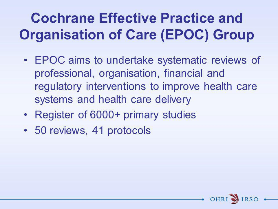 Cochrane Effective Practice and Organisation of Care (EPOC) Group EPOC aims to undertake systematic reviews of professional, organisation, financial and regulatory interventions to improve health care systems and health care delivery Register of 6000+ primary studies 50 reviews, 41 protocols