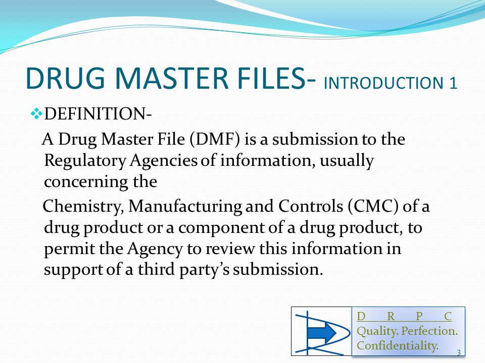 DRUG MASTER FILES- INTRODUCTION 1  DEFINITION- A Drug Master File (DMF) is a submission to the Regulatory Agencies of information, usually concerning the Chemistry, Manufacturing and Controls (CMC) of a drug product or a component of a drug product, to permit the Agency to review this information in support of a third party's submission.