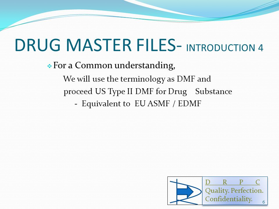 DRUG MASTER FILES- INTRODUCTION 4  For a Common understanding, We will use the terminology as DMF and proceed US Type II DMF for Drug Substance - Equivalent to EU ASMF / EDMF D R P C Quality.
