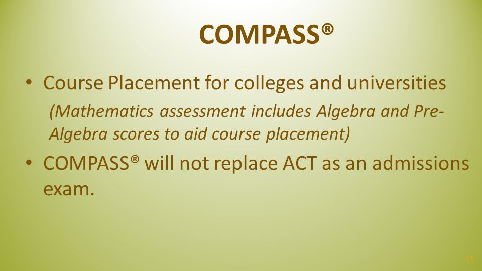 13 COMPASS® Course Placement for colleges and universities (Mathematics assessment includes Algebra and Pre- Algebra scores to aid course placement) C