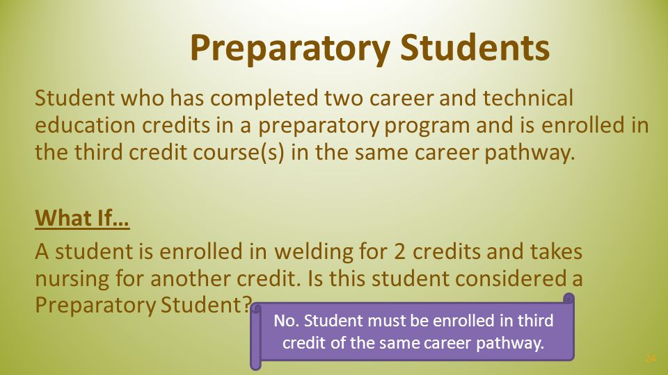 24 Preparatory Students Student who has completed two career and technical education credits in a preparatory program and is enrolled in the third cre